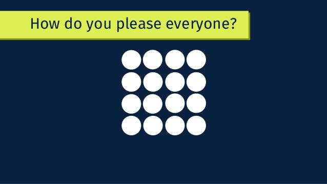 How do you please everyone?
