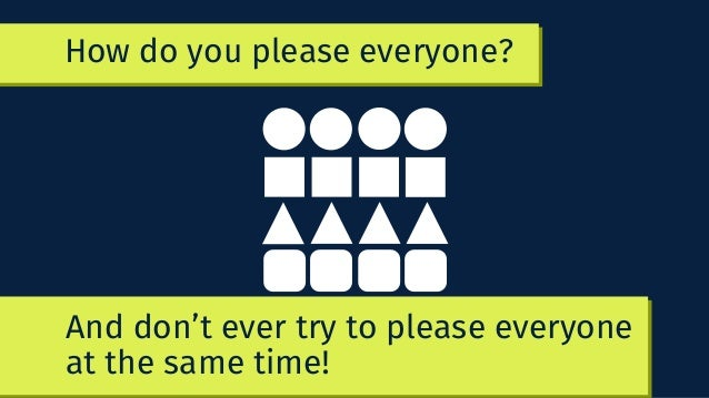 How do you please everyone? YOU DON'T! And don't ever try to please everyone at the same time!