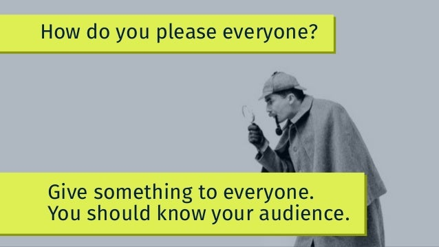 Give something to everyone. You should know your audience. How do you please everyone?
