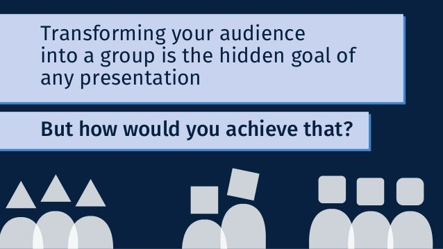 Transforming your audience into a group is the hidden goal of any presentation But how would you achieve that?
