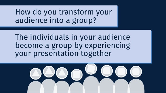 How do you transform your audience into a group? The individuals in your audience become a group by experiencing your pres...