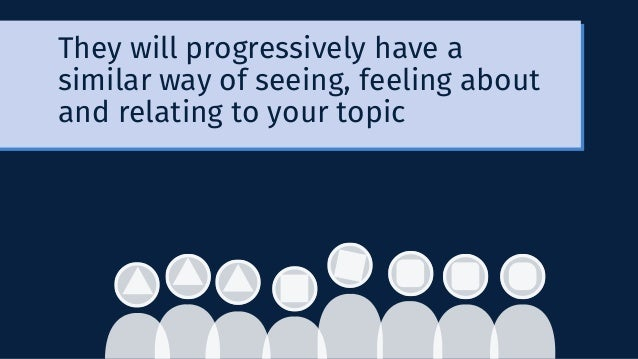 They will progressively have a similar way of seeing, feeling about and relating to your topic