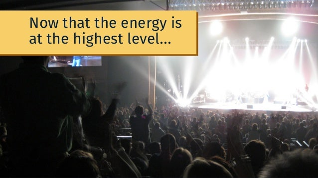 Now that the energy is at the highest level...