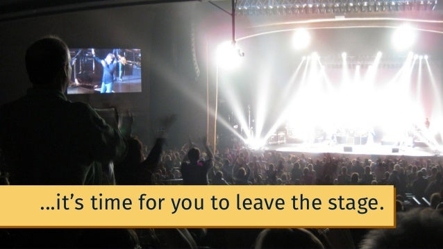 ...it's time for you to leave the stage.