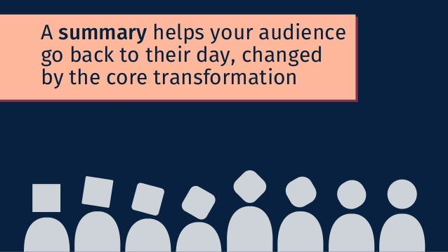 A summary helps your audience go back to their day, changed by the core transformation
