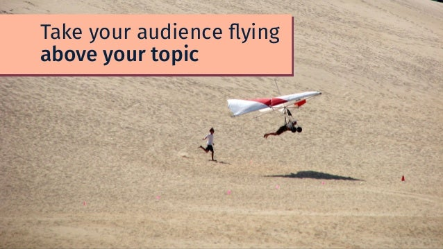 Take your audience flying above your topic