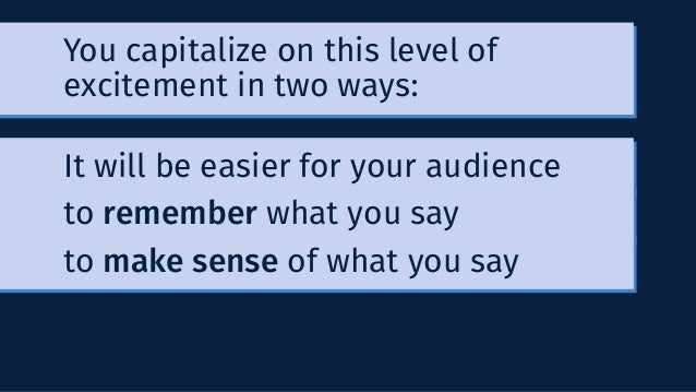 You capitalize on this level of excitement in two ways: It will be easier for your audience to remember what you say to ma...