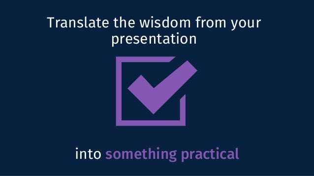 Translate the wisdom from your presentation into something practical