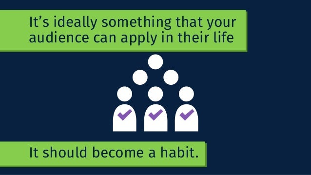It's ideally something that your audience can apply in their life It should become a habit.
