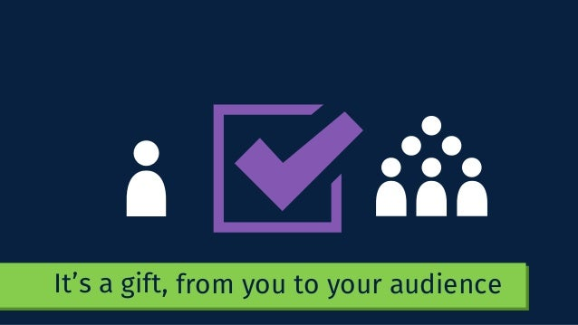 It's a gift, from you to your audience