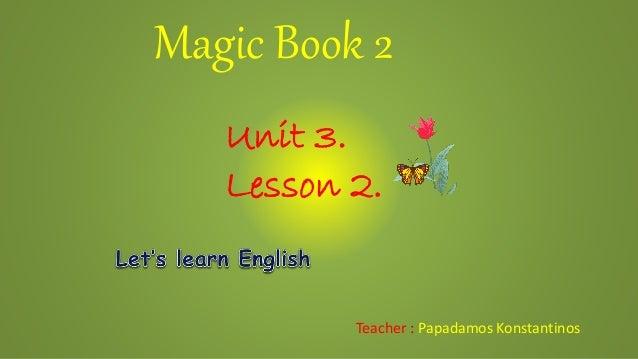 Magic Book 2Teacher : Papadamos KonstantinosUnit 3.Lesson 2.