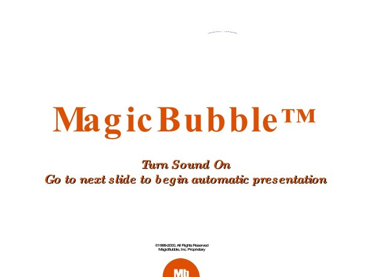 MagicBubble ™ ©1999-2000, All Rights Reserved MagicBubble, Inc. Proprietary Turn Sound On Go to next slide to begin automa...