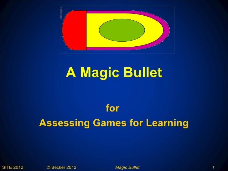 A Magic Bullet                        for            Assessing Games for LearningSITE 2012    © Becker 2012   Magic Bullet...