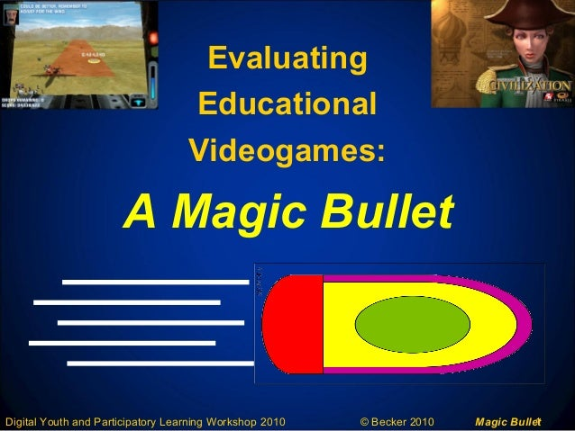 1Digital Youth and Participatory Learning Workshop 2010 © Becker 2010 Magic Bullet A Magic Bullet Evaluating Educational V...