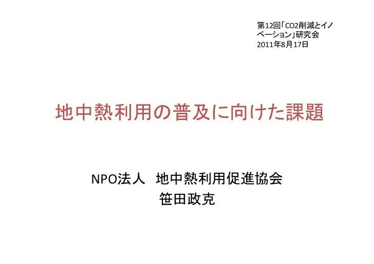 第12回「CO2削減とイノ             ベーション」研究会             2011年8月17日地中熱利用の普及に向けた課題 NPO法人 地中熱利用促進協会       笹田政克
