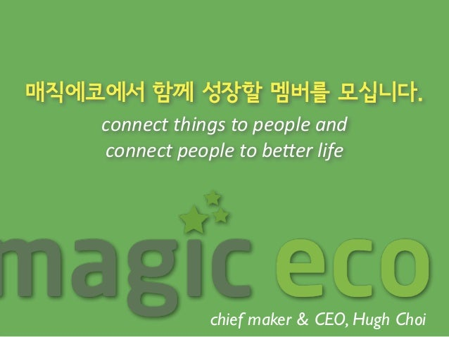 매직에코에서 함께 성장할 멤버를 모십니다.  connect  things  to  people  and  connect  people  to  be0er  life  chief maker & CEO, Hugh Choi