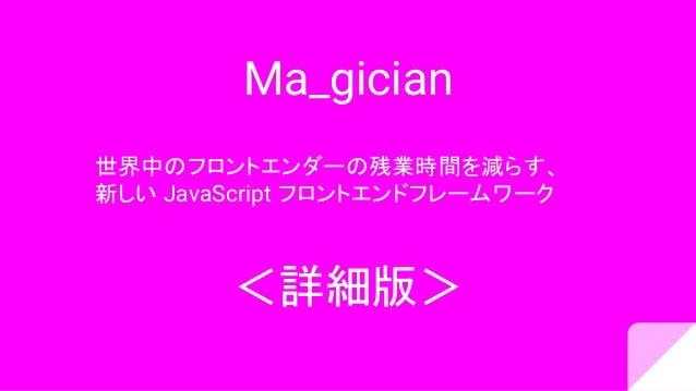Ma_gician 世界中のフロントエンダーの残業時間を減らす、 新しい JavaScript フロントエンドフレームワーク <詳細版>