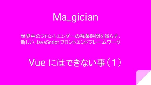 Ma_gician 世界中のフロントエンダーの残業時間を減らす、 新しい JavaScript フロントエンドフレームワーク Vue にはできない事(1)
