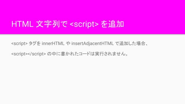 HTML 文字列で <script> を追加 <script> タグを innerHTML や insertAdjacentHTML で追加した場合、 <script></script> の中に書かれたコードは実行されません。