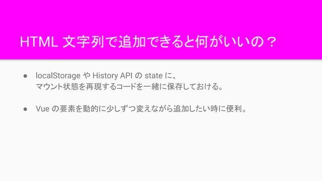 HTML 文字列で追加できると何がいいの? ● localStorage や History API の state に、 マウント状態を再現するコードを一緒に保存しておける。 ● Vue の要素を動的に少しずつ変えながら追加したい時に便利。
