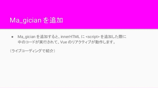 Ma_gician を追加 ● Ma_gician を追加すると、innerHTML に <script> を追加した際に 中のコードが実行されて、Vue のリアクティブが動作します。 (ライブコーディングで紹介)