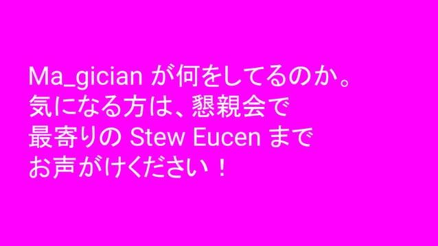 Ma_gician が何をしてるのか。 気になる方は、懇親会で 最寄りの Stew Eucen まで お声がけください!