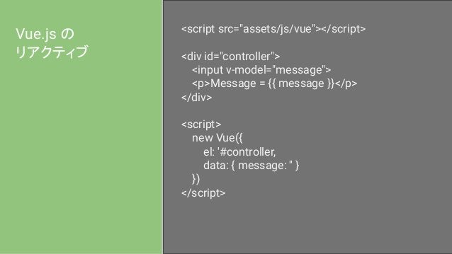 "Vue.js の リアクティブ <script src=""assets/js/vue""></script> <div id=""controller""> <input v-model=""message""> <p>Message = {{ mess..."