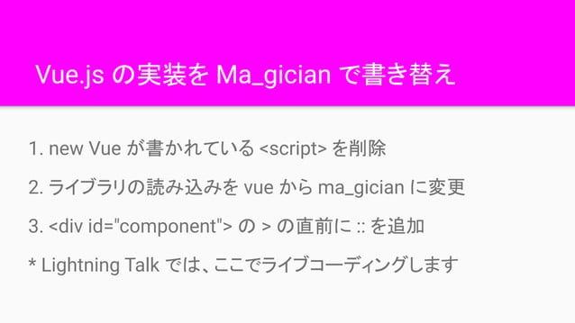 """Vue.js の実装を Ma_gician で書き替え 1. new Vue が書かれている <script> を削除 2. ライブラリの読み込みを vue から ma_gician に変更 3. <div id=""""component""""> の ..."""