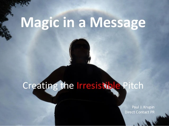 Magic in a Message  Creating the Irresistible Pitch Paul J. Krupin Direct Contact PR