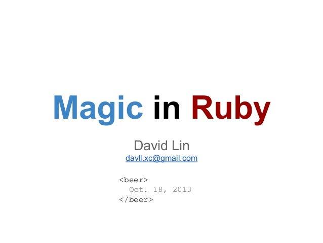 Magic in Ruby David Lin davll.xc@gmail.com <beer> Oct. 18, 2013 </beer>