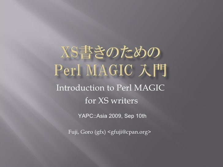 Introduction to Perl MAGIC  for XS writers Fuji, Goro (gfx) <gfuji@cpan.org> YAPC::Asia 2009, Sep 10th