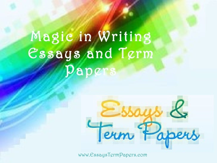 Magic in Writing Essays and Term Papers www . E ssays T erm P apers.com