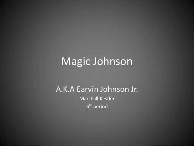 Magic Johnson A.K.A Earvin Johnson Jr. Marshall Kestler 6th period