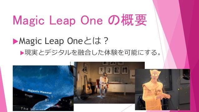 Magic Leap One の概要 Magic Leap Oneとは? OS 空間コンピューティングの要件に 合わせて作成した独自OS