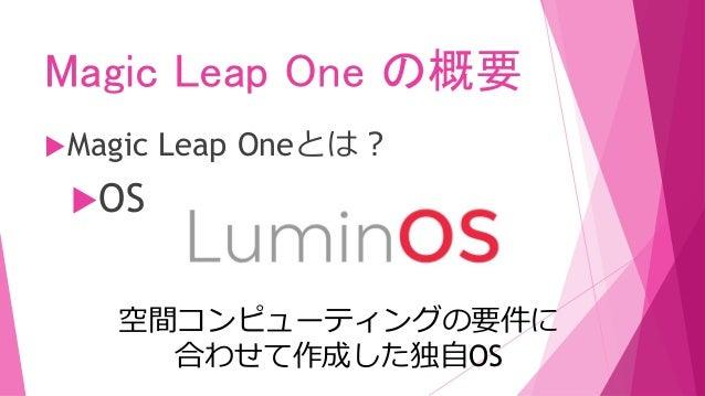 Magic Leap One の概要 Magic Leap Oneとは? 主なソフトウェア Magic Leap World Magic Leap向けのアプリをダウ ンロードできるサービス。開発、 申請が通過したアプリはここに 公開される。
