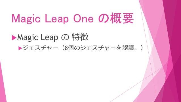 Magic Leap One の概要 Magic Leap の 特徴 アイトラッキング(視線先の位置情報が取れる。) ・処方メガネはサポート外。 ・コンタクトレンズの使用 は性能低下になる恐れがあ る。