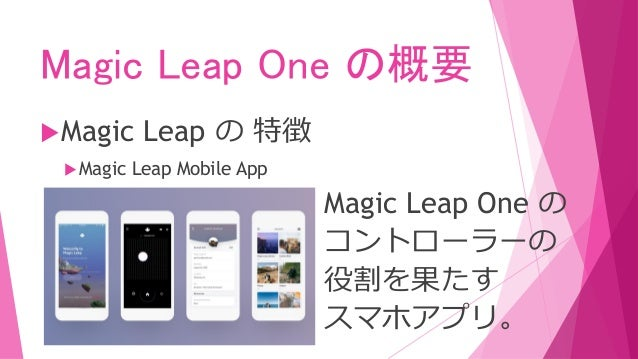 Magic Leap One の概要 Magic Leap の 特徴 Magic Leap Mobile App デバイスストリーミング 機能もあります。