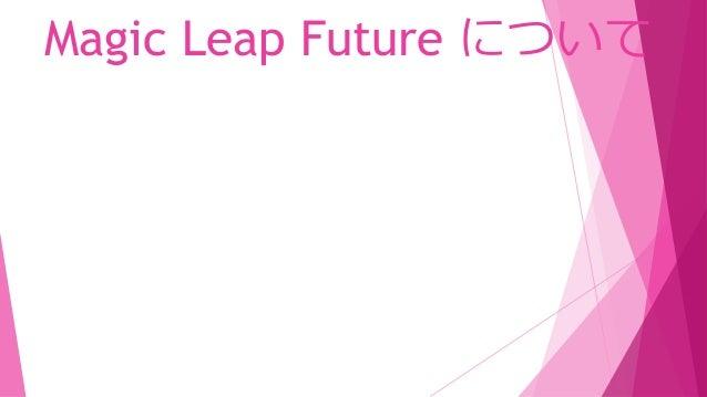 Magic Leap Future について  Into the Magicverse で Magic Leapの開発環境と デバイスについて少し触れました。
