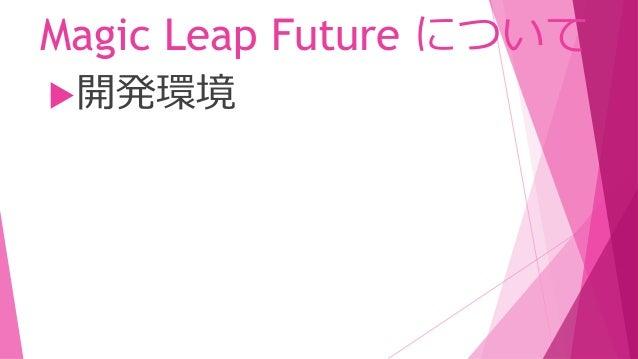 Magic Leap Future について 複数ユーザー参加型の コンテンツを簡単に作成ツール 開発環境 今年中に以下の開発ツールをリリースする予定です。