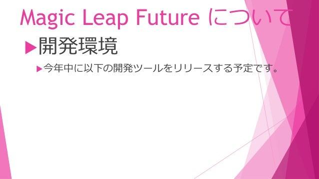 Magic Leap Future について XR閲覧のためのツール 開発環境 今年中に以下の開発ツールをリリースする予定です。