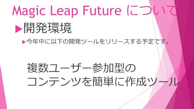 Magic Leap Future について スキャンした空間を 他のユーザーとシェアする機能 開発環境 今年中に以下の開発ツールをリリースする予定です。