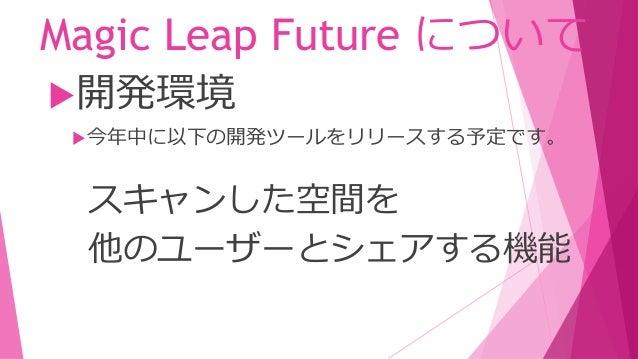 Magic Leap Future について 今年~来年にかけて、 Magic Leap デバイスの開発を段階的に 進めます。 開発環境 デバイス