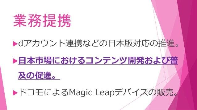 業務提携 dアカウント連携などの日本版対応の推進。 日本市場におけるコンテンツ開発および普 及の促進。 ドコモによるMagic Leapデバイスの販売。