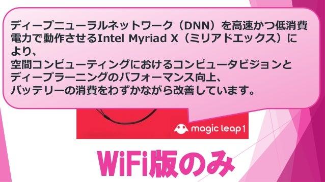 WiFi版のみ 今春、 からディープニューラルネットワーク(DNN)を高速かつ低消費 電力で動作させるIntel Myriad X(ミリアドエックス)に より、 空間コンピューティングにおけるコンピュータビジョンと ディープラーニングのパフォー...