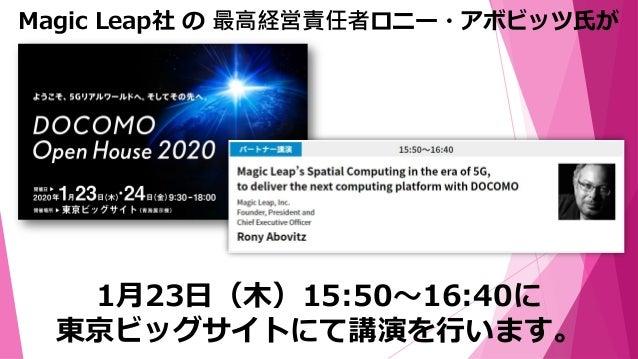 1月23日(木)15:50~16:40に 東京ビッグサイトにて講演を行います。 Magic Leap社 の 最高経営責任者ロニー・アボビッツ氏が Magic Leap の 5G時代における空間コンピューティングを、 ドコモの次世代コンピューティ...