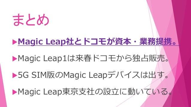 まとめ Magic Leap社とドコモが資本・業務提携。 Magic Leap1は来春ドコモから独占販売。 5G SIM版のMagic Leapデバイスは出す。 Magic Leap東京支社の設立に動いている。