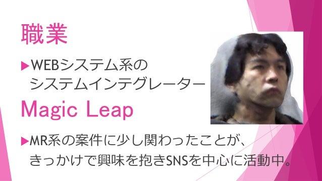 職業 WEBシステム系の システムインテグレーター Magic Leap MR系の案件に少し関わったことが、 きっかけで興味を抱きSNSを中心に活動中。