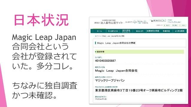 日本状況 Magic Leap Japan 合同会社という 会社が登録されて いた。多分コレ。 ちなみに独自調査 かつ未確認。