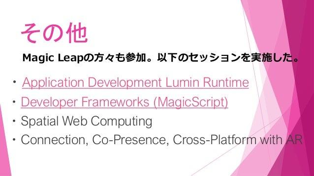 その他 ・Application Development Lumin Runtime ・Developer Frameworks (MagicScript) ・Spatial Web Computing ・Connection, Co-Pres...