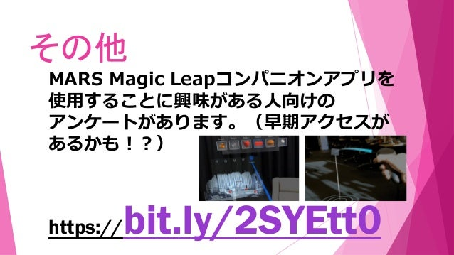 その他 https://bit.ly/2SYEtt0 MARS Magic Leapコンパニオンアプリを 使用することに興味がある人向けの アンケートがあります。(早期アクセスが あるかも!?)